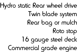 Hydro static Rear wheel drive Twin blade system Rear bag or mulch Roto stop 16 gauge steel deck Commercial grade engine