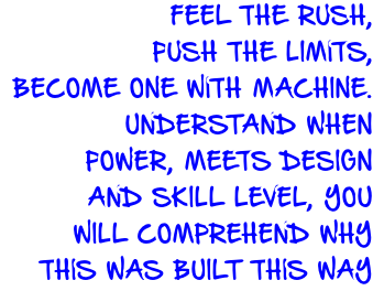 FEEL THE RUSH,  PUSH THE LIMITS, BECOME ONE WITH MACHINE.  UNDERSTAND WHEN  POWER, MEETS DESIGN  AND SKILL LEVEL, YOU WILL COMPREHEND WHY THIS WAS BUILT THIS WAY