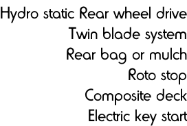 Hydro static Rear wheel drive Twin blade system Rear bag or mulch Roto stop Composite deck Electric key start