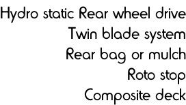 Hydro static Rear wheel drive Twin blade system Rear bag or mulch Roto stop Composite deck