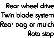 Rear wheel drive Twin blade system Rear bag or mulch Roto stop