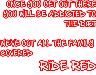 ONCE YOU GET OUT THERE YOU WILL BE ADDICTED TO  THE DIRT  WE'VE GOT ALL THE FAMILY COVERED RIDE RED