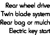 Rear wheel drive Twin blade system Rear bag or mulch Electric key start
